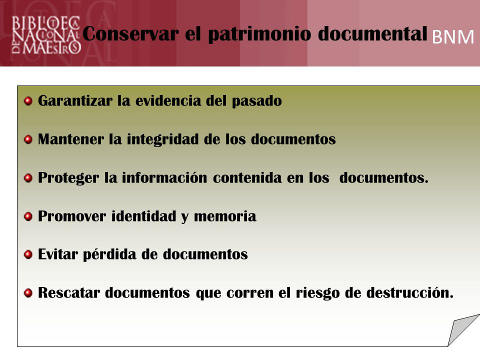 BNM Formación Conservar el patrimonio documental Garantizar la evidencia del pasado Mantener la integridad de los documentos Proteger la información contenida en los documentos.