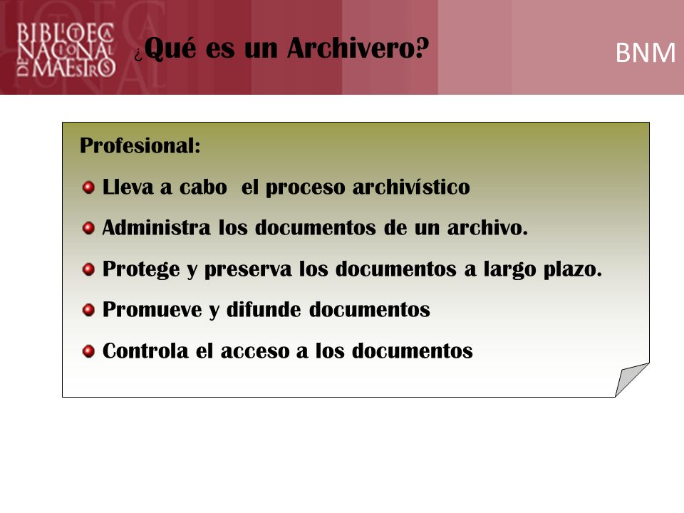 BNM Formación ¿ Qué es un Archivero? Profesional: Lleva a cabo el proceso archivístico Administra los documentos de un archivo. Protege y preserva los