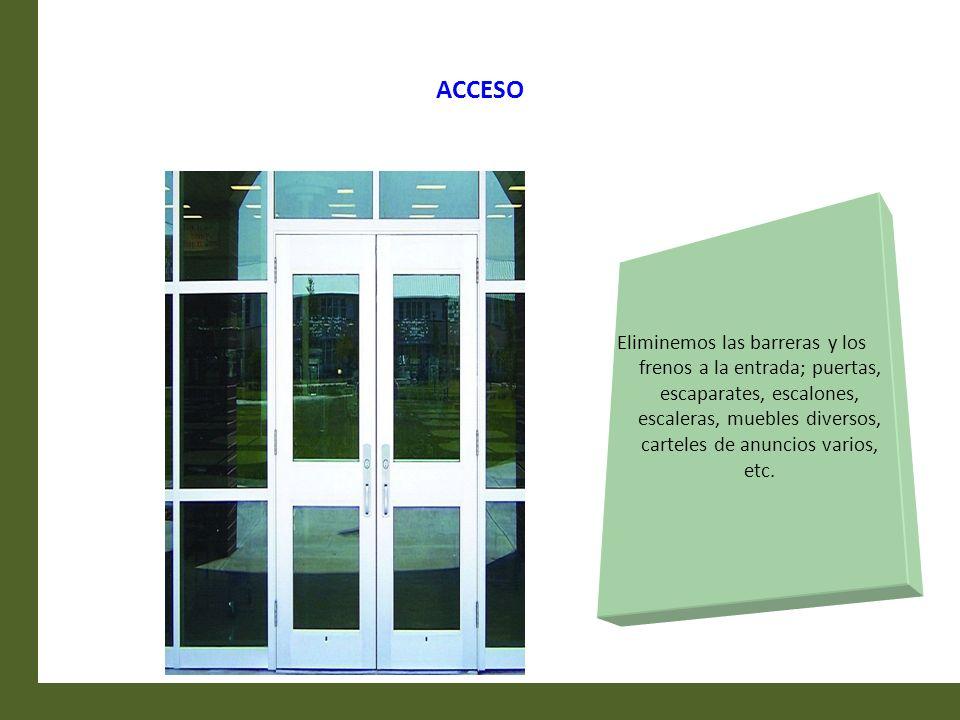 ACCESO Eliminemos las barreras y los frenos a la entrada; puertas, escaparates, escalones, escaleras, muebles diversos, carteles de anuncios varios, e