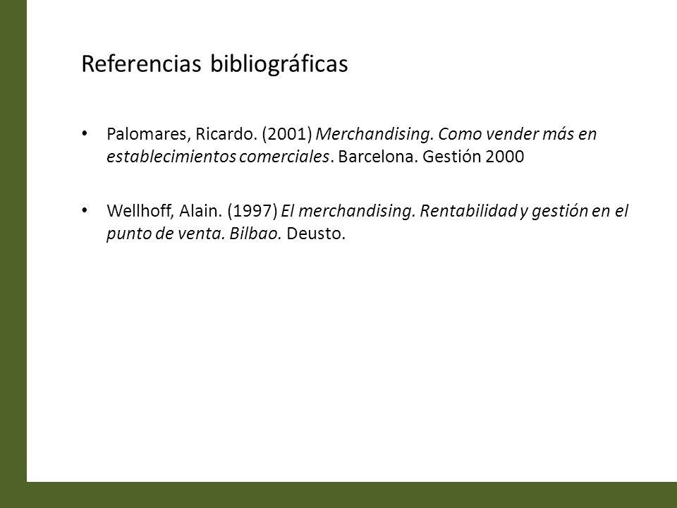 Referencias bibliográficas Palomares, Ricardo. (2001) Merchandising. Como vender más en establecimientos comerciales. Barcelona. Gestión 2000 Wellhoff