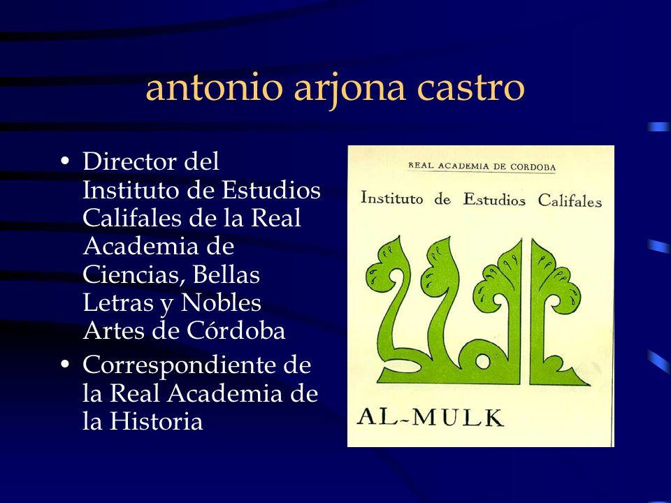antonio arjona castro Director del Instituto de Estudios Califales de la Real Academia de Ciencias, Bellas Letras y Nobles Artes de Córdoba Correspond