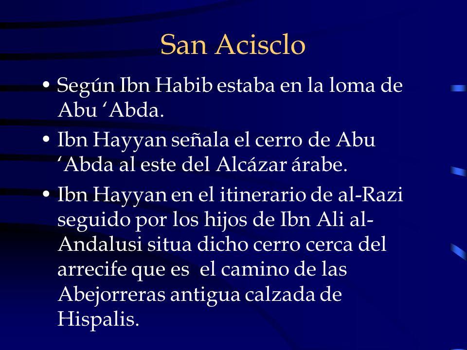 San Acisclo Según Ibn Habib estaba en la loma de Abu Abda. Ibn Hayyan señala el cerro de Abu Abda al este del Alcázar árabe. Ibn Hayyan en el itinerar