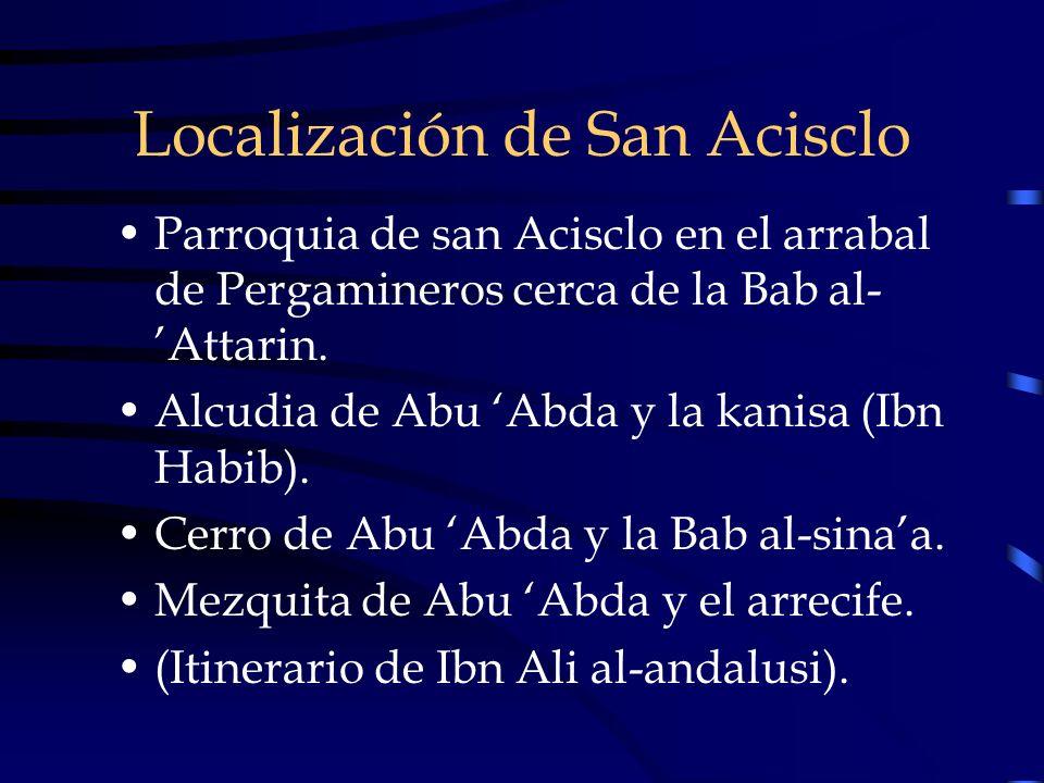 Localización de San Acisclo Parroquia de san Acisclo en el arrabal de Pergamineros cerca de la Bab al- Attarin. Alcudia de Abu Abda y la kanisa (Ibn H