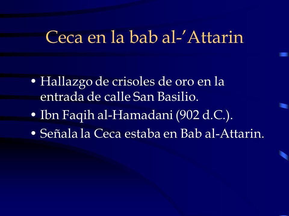 Ceca en la bab al-Attarin Hallazgo de crisoles de oro en la entrada de calle San Basilio. Ibn Faqih al-Hamadani (902 d.C.). Señala la Ceca estaba en B
