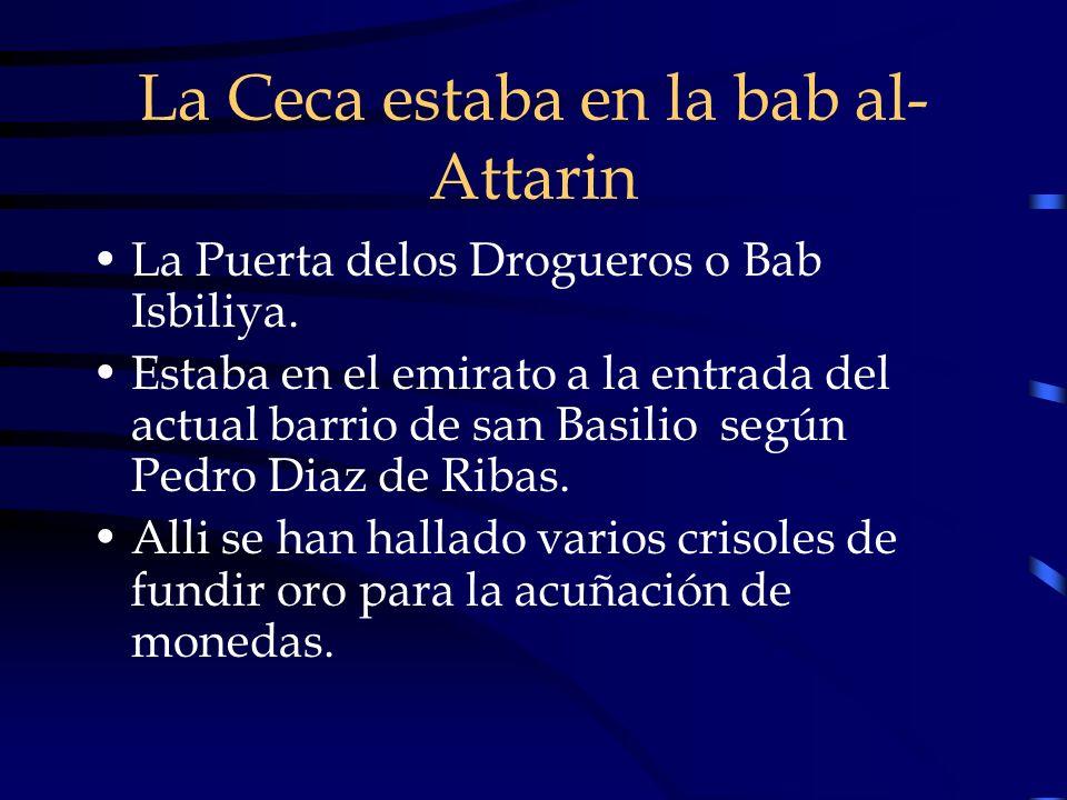 La Ceca estaba en la bab al- Attarin La Puerta delos Drogueros o Bab Isbiliya. Estaba en el emirato a la entrada del actual barrio de san Basilio segú