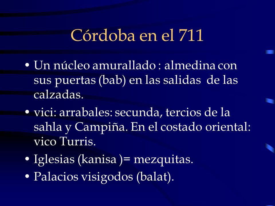 Córdoba en el 711 Un núcleo amurallado : almedina con sus puertas (bab) en las salidas de las calzadas. vici: arrabales: secunda, tercios de la sahla