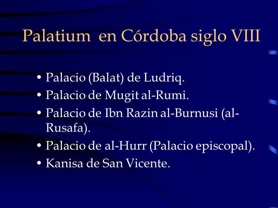 Palatium en Córdoba siglo VIII Palacio (Balat) de Ludriq. Palacio de Mugit al-Rumi. Palacio de Ibn Razin al-Burnusi (al- Rusafa). Palacio de al-Hurr (