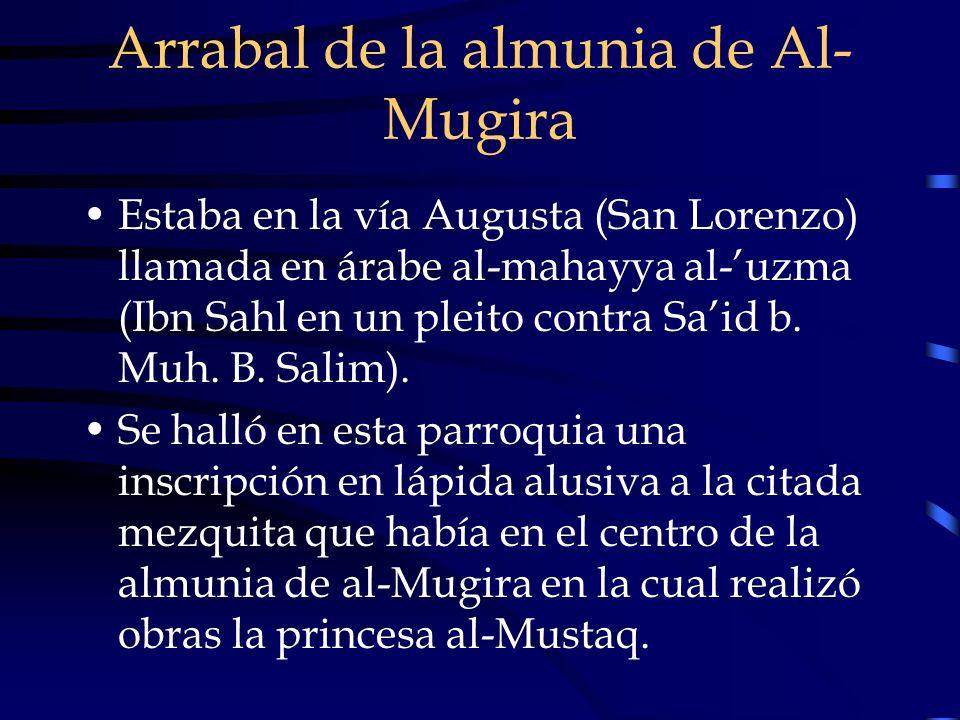 Arrabal de la almunia de Al- Mugira Estaba en la vía Augusta (San Lorenzo) llamada en árabe al-mahayya al-uzma (Ibn Sahl en un pleito contra Said b. M