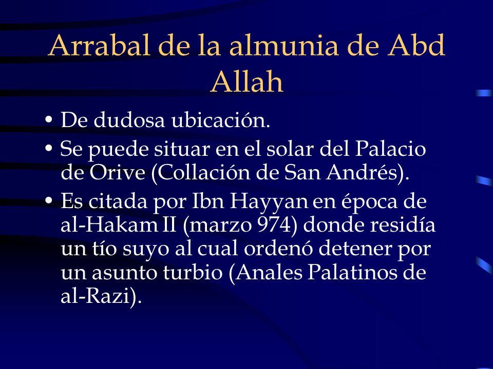 Arrabal de la almunia de Abd Allah De dudosa ubicación. Se puede situar en el solar del Palacio de Orive (Collación de San Andrés). Es citada por Ibn