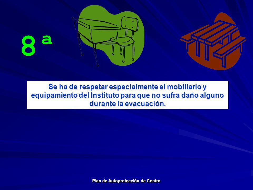 8ª Se ha de respetar especialmente el mobiliario y equipamiento del Instituto para que no sufra daño alguno durante la evacuación. Plan de Autoprotecc
