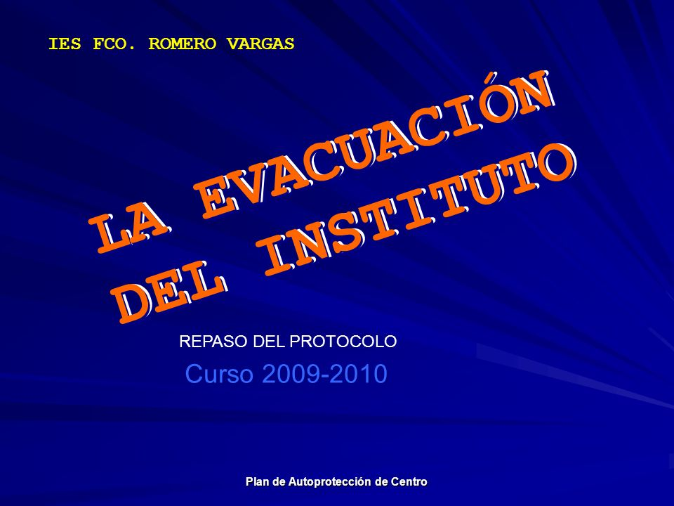 LA EVACUACIÓN DEL INSTITUTO IES FCO. ROMERO VARGAS LA EVACUACIÓN DEL INSTITUTO Curso 2009-2010 Plan de Autoprotección de Centro REPASO DEL PROTOCOLO
