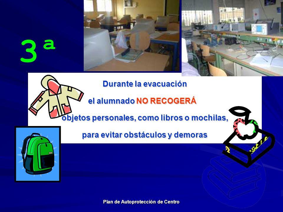 3ª Durante la evacuación el alumnado NO RECOGERÁ objetos personales, como libros o mochilas, para evitar obstáculos y demoras Plan de Autoprotección d