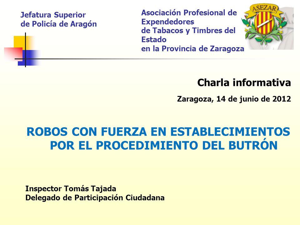 Charla informativa Zaragoza, 14 de junio de 2012 ROBOS CON FUERZA EN ESTABLECIMIENTOS POR EL PROCEDIMIENTO DEL BUTRÓN Inspector Tomás Tajada Delegado