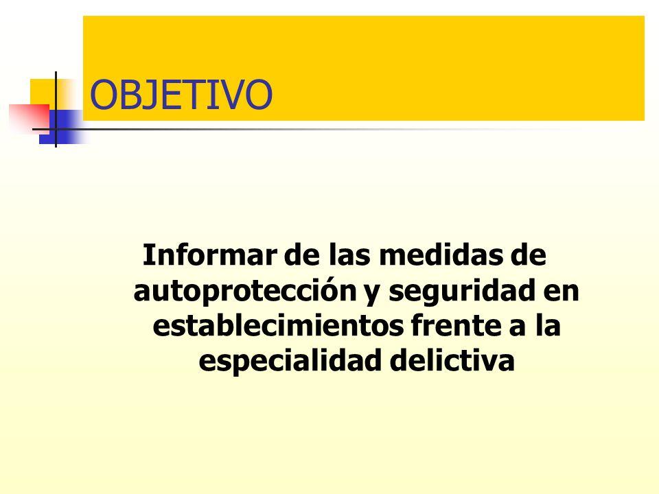 OBJETIVO Informar de las medidas de autoprotección y seguridad en establecimientos frente a la especialidad delictiva