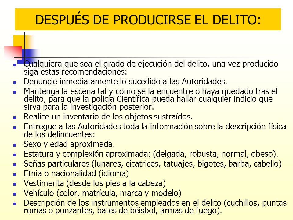Cualquiera que sea el grado de ejecución del delito, una vez producido siga estas recomendaciones: Denuncie inmediatamente lo sucedido a las Autoridad