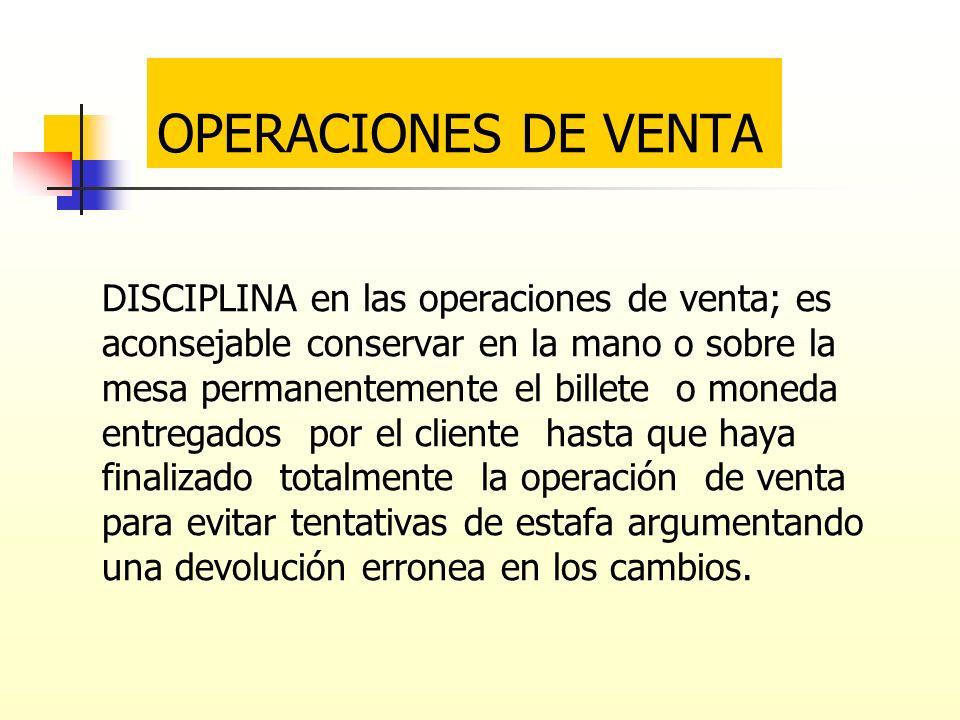 OPERACIONES DE VENTA DISCIPLINA en las operaciones de venta; es aconsejable conservar en la mano o sobre la mesa permanentemente el billete o moneda e