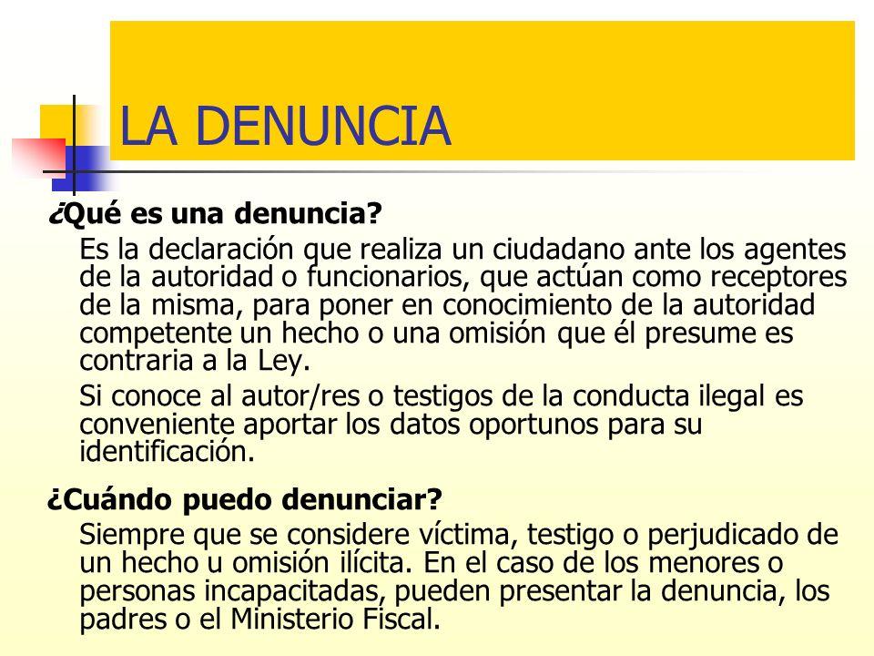 LA DENUNCIA ¿Qué es una denuncia? Es la declaración que realiza un ciudadano ante los agentes de la autoridad o funcionarios, que actúan como receptor