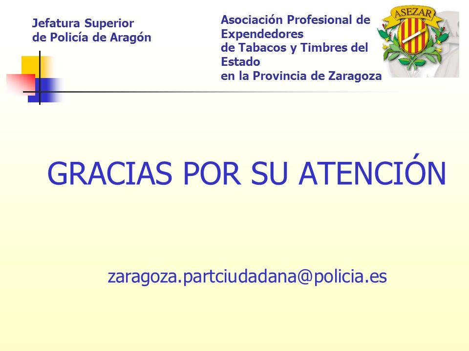 GRACIAS POR SU ATENCIÓN zaragoza.partciudadana@policia.es Jefatura Superior de Policía de Aragón Asociación Profesional de Expendedores de Tabacos y T