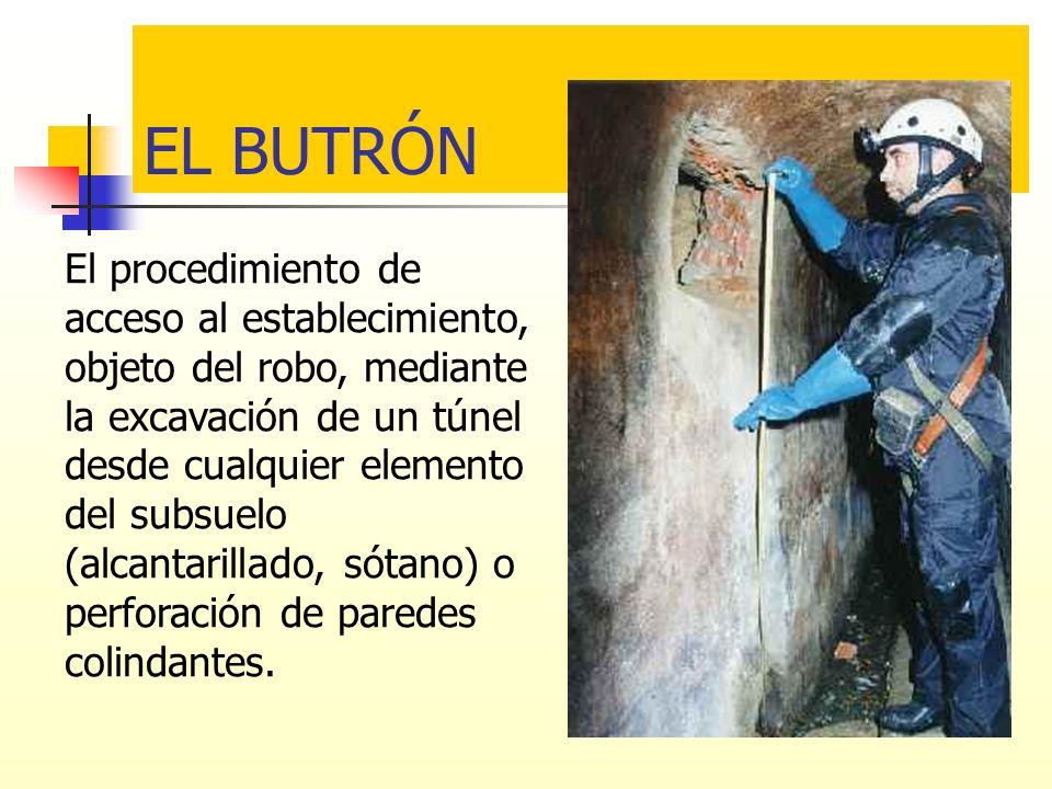 EL BUTRÓN El procedimiento de acceso al establecimiento, objeto del robo, mediante la excavación de un túnel desde cualquier elemento del subsuelo (al