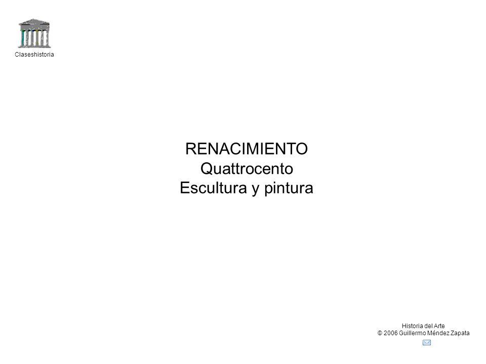 Claseshistoria Historia del Arte © 2006 Guillermo Méndez Zapata RENACIMIENTO Quattrocento Escultura y pintura