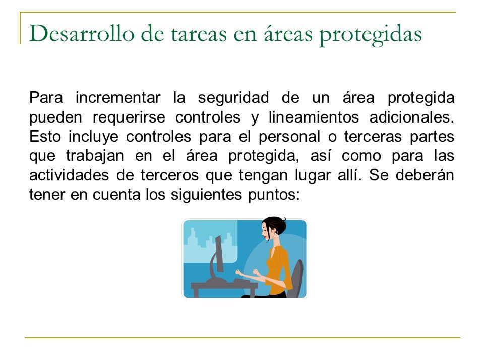 Desarrollo de tareas en áreas protegidas Para incrementar la seguridad de un área protegida pueden requerirse controles y lineamientos adicionales. Es