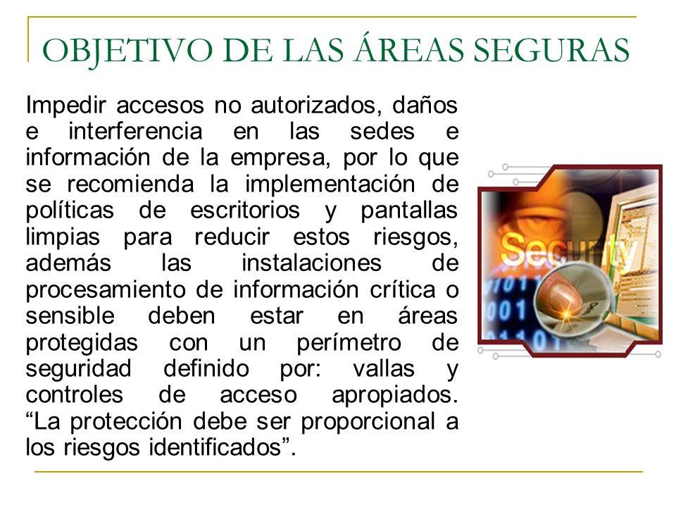 OBJETIVO DE LAS ÁREAS SEGURAS Impedir accesos no autorizados, daños e interferencia en las sedes e información de la empresa, por lo que se recomienda