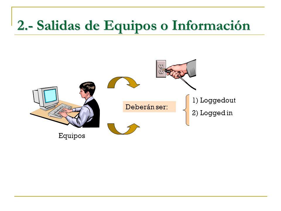 2.- Salidas de Equipos o Información Equipos Deberán ser: 1) Loggedout 2) Logged in