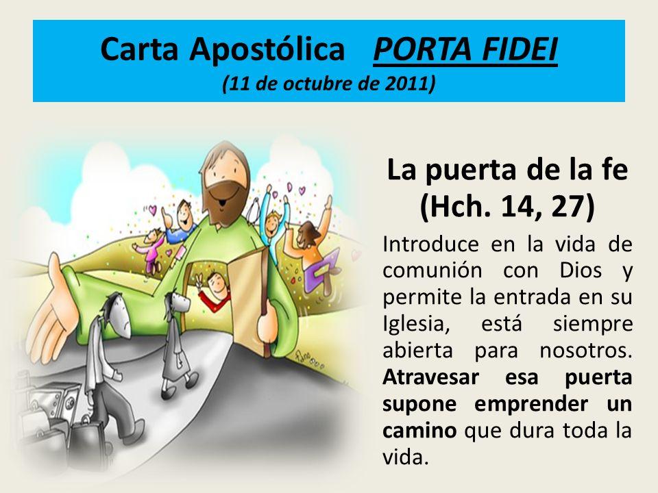 Carta Apostólica PORTA FIDEI (11 de octubre de 2011) La puerta de la fe (Hch. 14, 27) Introduce en la vida de comunión con Dios y permite la entrada e
