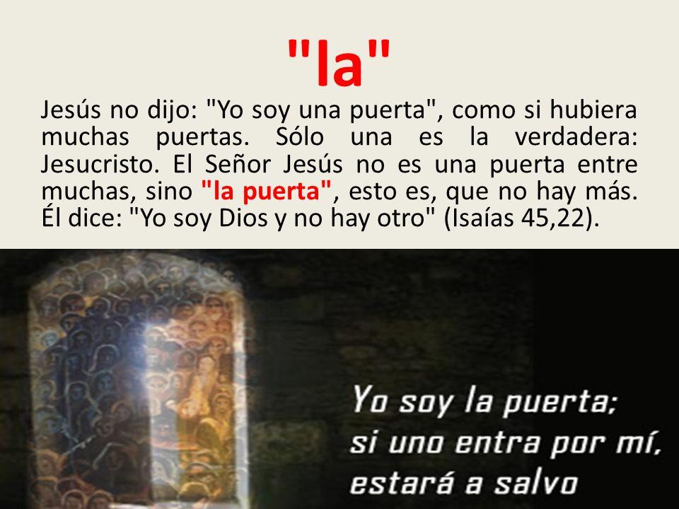 la Jesús no dijo: Yo soy una puerta , como si hubiera muchas puertas.