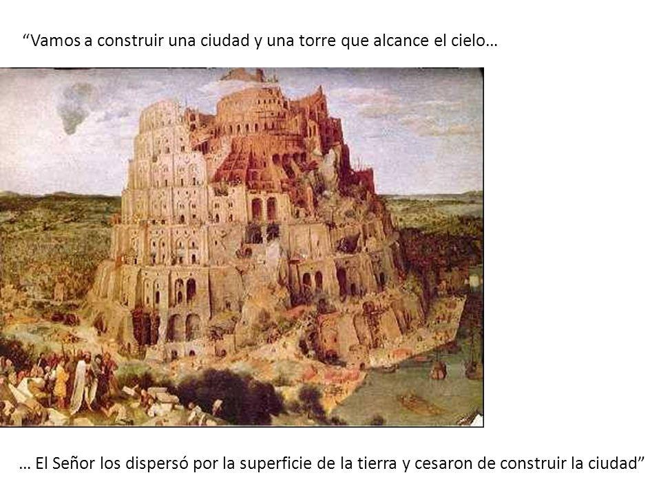 Vamos a construir una ciudad y una torre que alcance el cielo… … El Señor los dispersó por la superficie de la tierra y cesaron de construir la ciudad