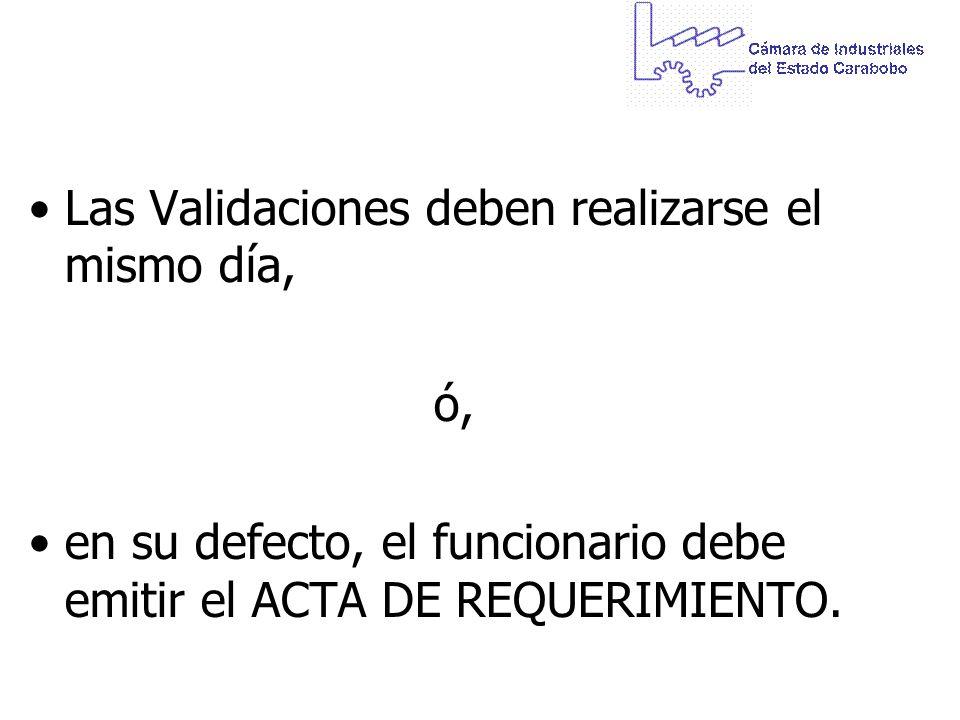 Las Validaciones deben realizarse el mismo día, ó, en su defecto, el funcionario debe emitir el ACTA DE REQUERIMIENTO.