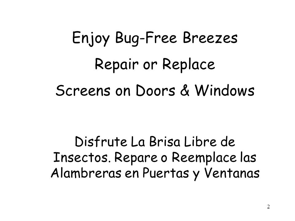 2 Enjoy Bug-Free Breezes Repair or Replace Screens on Doors & Windows Disfrute La Brisa Libre de Insectos.