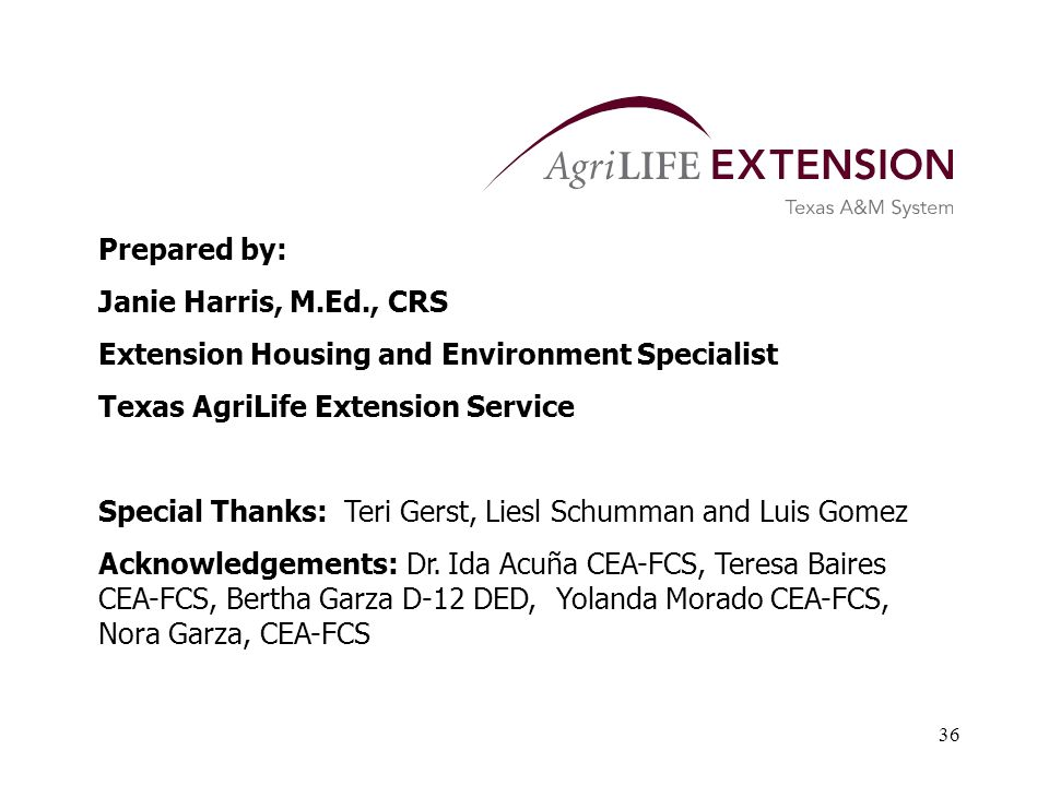 36 Prepared by: Janie Harris, M.Ed., CRS Extension Housing and Environment Specialist Texas AgriLife Extension Service Special Thanks: Teri Gerst, Liesl Schumman and Luis Gomez Acknowledgements: Dr.