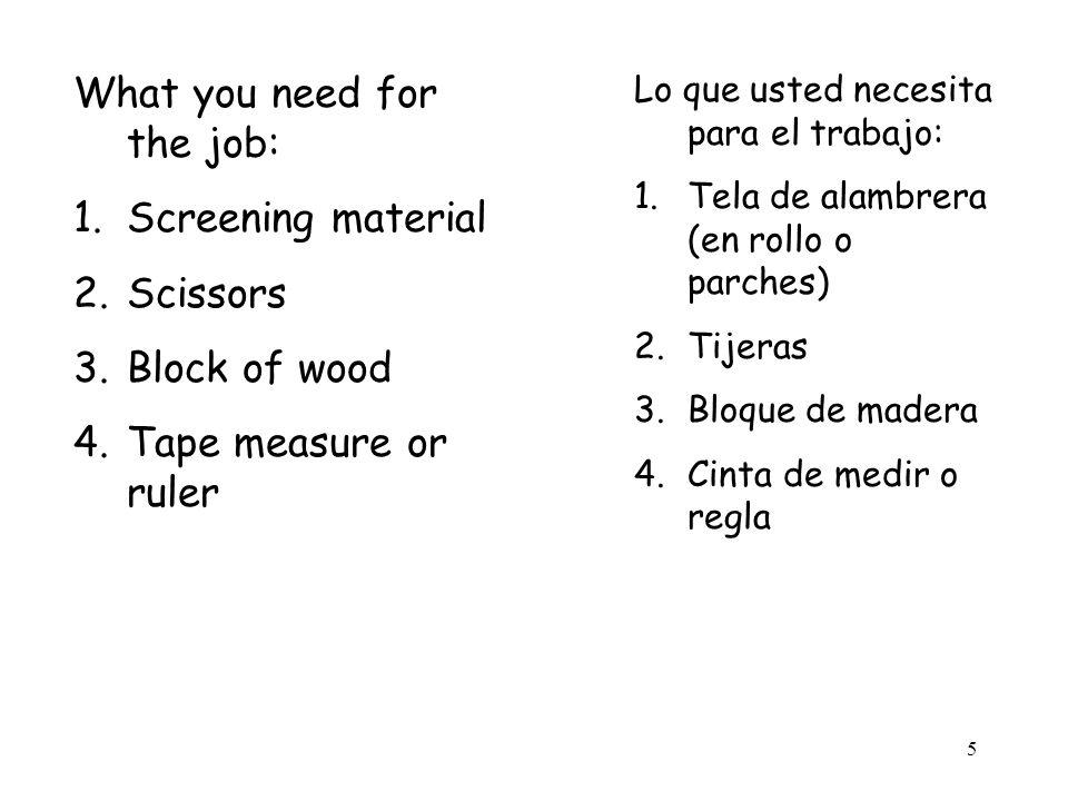 5 What you need for the job: 1.Screening material 2.Scissors 3.Block of wood 4.Tape measure or ruler Lo que usted necesita para el trabajo: 1.Tela de alambrera (en rollo o parches) 2.Tijeras 3.Bloque de madera 4.Cinta de medir o regla