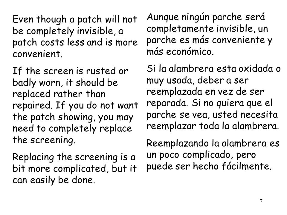 7 Even though a patch will not be completely invisible, a patch costs less and is more convenient. If the screen is rusted or badly worn, it should be