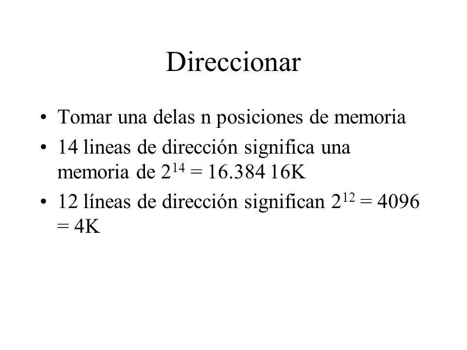 Direccionar Tomar una delas n posiciones de memoria 14 lineas de dirección significa una memoria de 2 14 = 16.384 16K 12 líneas de dirección significan 2 12 = 4096 = 4K