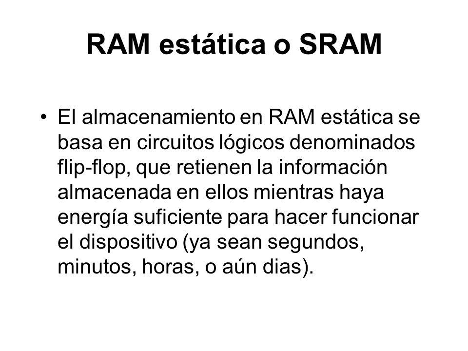 RAM estática o SRAM El almacenamiento en RAM estática se basa en circuitos lógicos denominados flip-flop, que retienen la información almacenada en ellos mientras haya energía suficiente para hacer funcionar el dispositivo (ya sean segundos, minutos, horas, o aún dias).