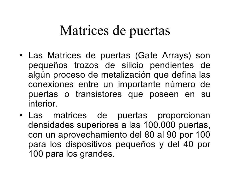 Matrices de puertas Las Matrices de puertas (Gate Arrays) son pequeños trozos de silicio pendientes de algún proceso de metalización que defina las conexiones entre un importante número de puertas o transistores que poseen en su interior.