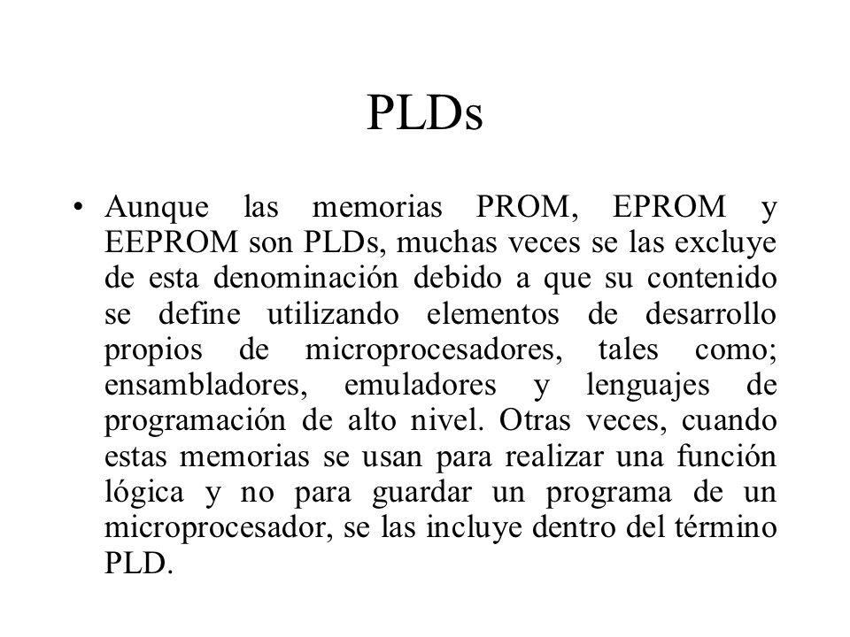 PLDs Aunque las memorias PROM, EPROM y EEPROM son PLDs, muchas veces se las excluye de esta denominación debido a que su contenido se define utilizando elementos de desarrollo propios de microprocesadores, tales como; ensambladores, emuladores y lenguajes de programación de alto nivel.