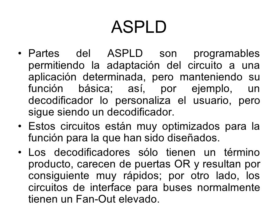 ASPLD Partes del ASPLD son programables permitiendo la adaptación del circuito a una aplicación determinada, pero manteniendo su función básica; así, por ejemplo, un decodificador lo personaliza el usuario, pero sigue siendo un decodificador.