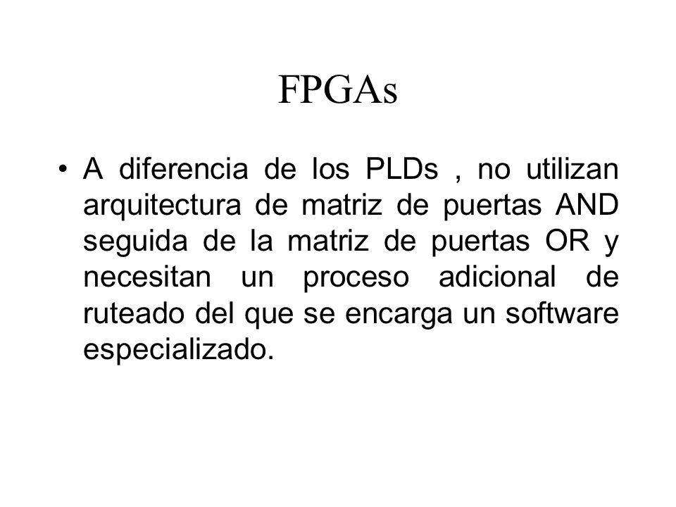 FPGAs A diferencia de los PLDs, no utilizan arquitectura de matriz de puertas AND seguida de la matriz de puertas OR y necesitan un proceso adicional de ruteado del que se encarga un software especializado.