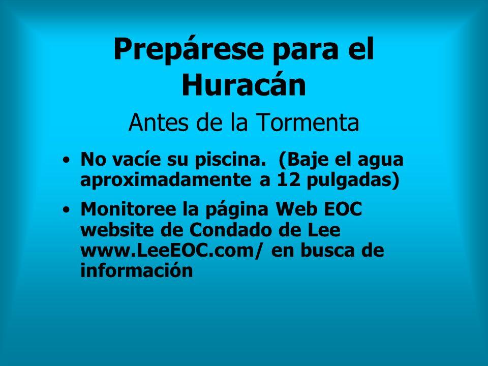 Prepárese para el Huracán Antes de la Tormenta No vacíe su piscina. (Baje el agua aproximadamente a 12 pulgadas) Monitoree la página Web EOC website d