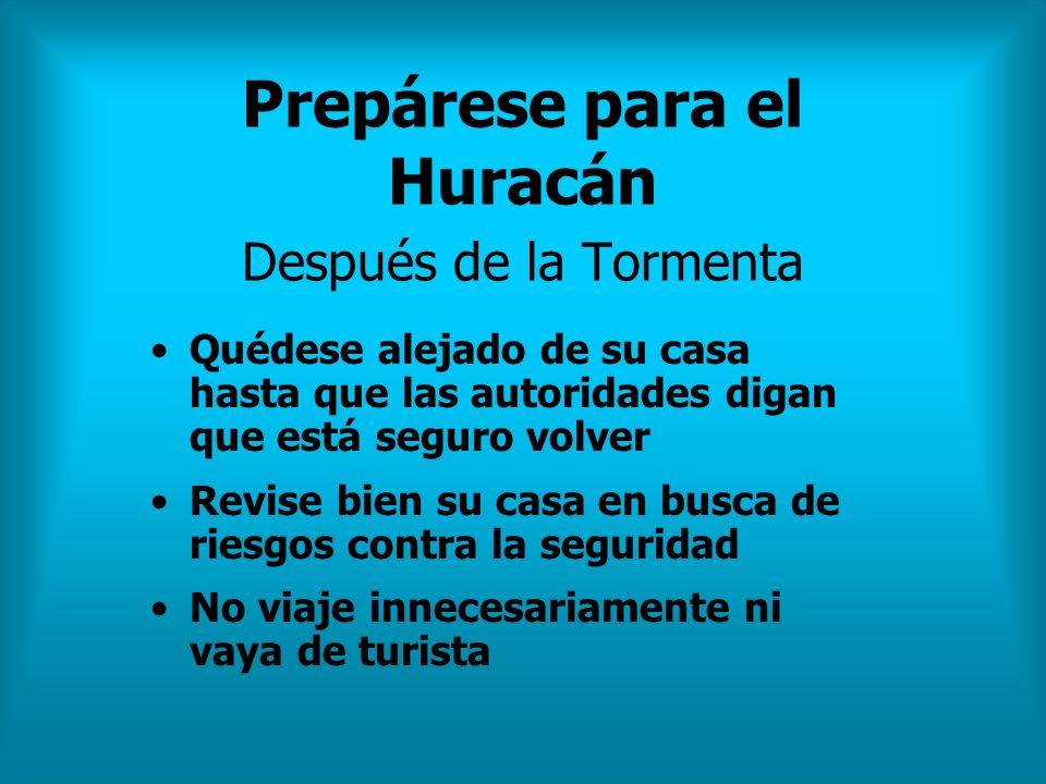 Prepárese para el Huracán Después de la Tormenta Quédese alejado de su casa hasta que las autoridades digan que está seguro volver Revise bien su casa