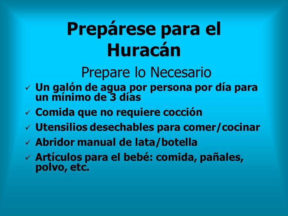 Prepárese para el Huracán Prepare lo Necesario Un galón de agua por persona por día para un mínimo de 3 días Comida que no requiere cocción Utensilios
