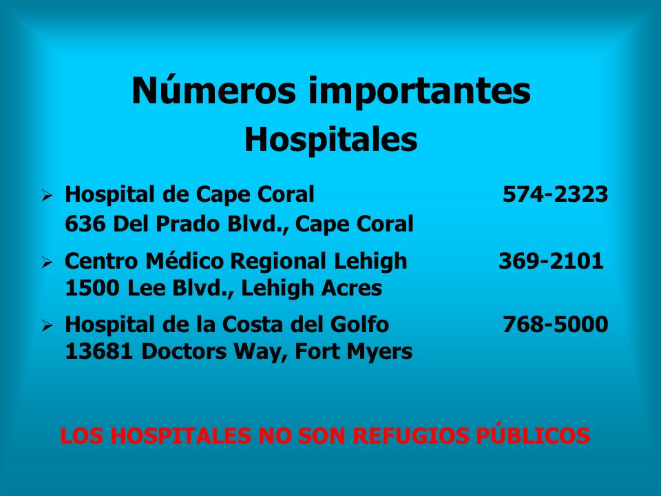 Números importantes Hospitales Hospital de Cape Coral 574-2323 636 Del Prado Blvd., Cape Coral Centro Médico Regional Lehigh 369-2101 1500 Lee Blvd.,