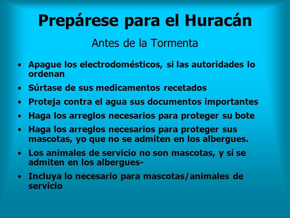 Prepárese para el Huracán Antes de la Tormenta Apague los electrodomésticos, si las autoridades lo ordenan Súrtase de sus medicamentos recetados Prote