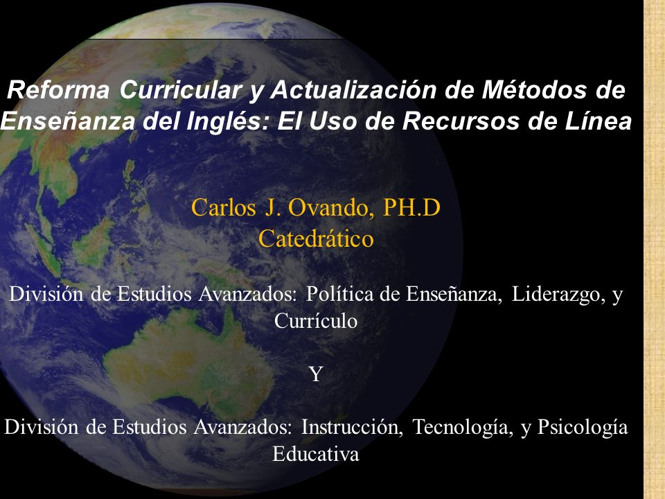 Reforma Curricular y Actualización de Métodos de Enseñanza del Inglés: El Uso de Recursos de Línea Carlos J. Ovando, PH.D Catedrático División de Estu