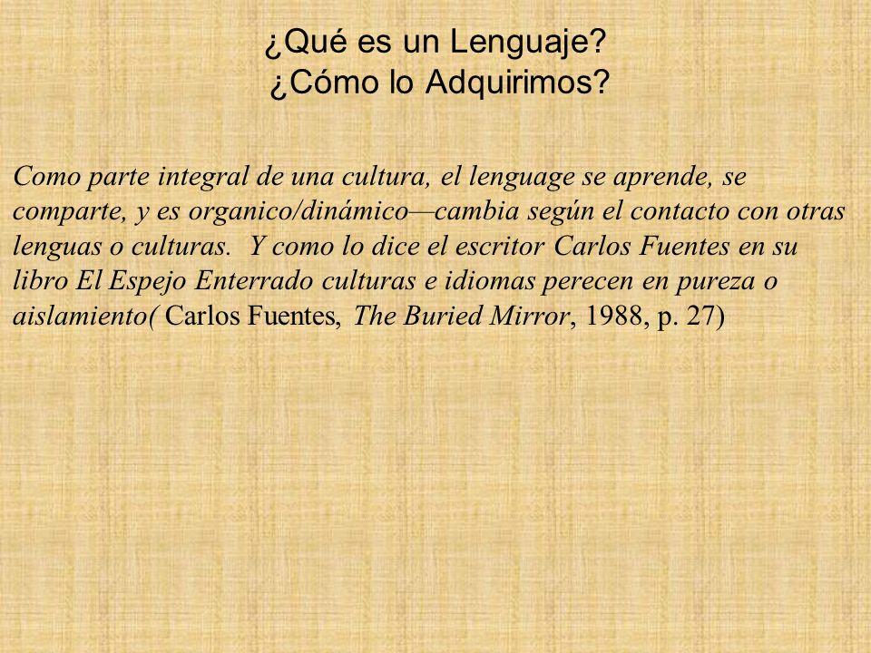 ¿Qué es un Lenguaje? ¿Cómo lo Adquirimos? Como parte integral de una cultura, el lenguage se aprende, se comparte, y es organico/dinámicocambia según