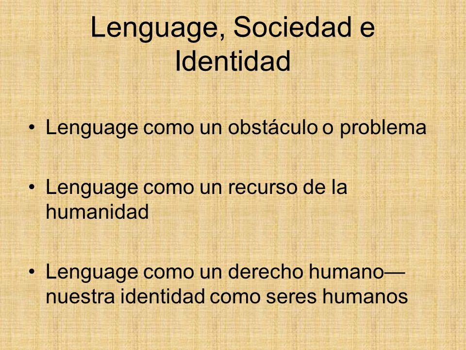 Lenguage, Sociedad e Identidad Lenguage como un obstáculo o problema Lenguage como un recurso de la humanidad Lenguage como un derecho humano nuestra