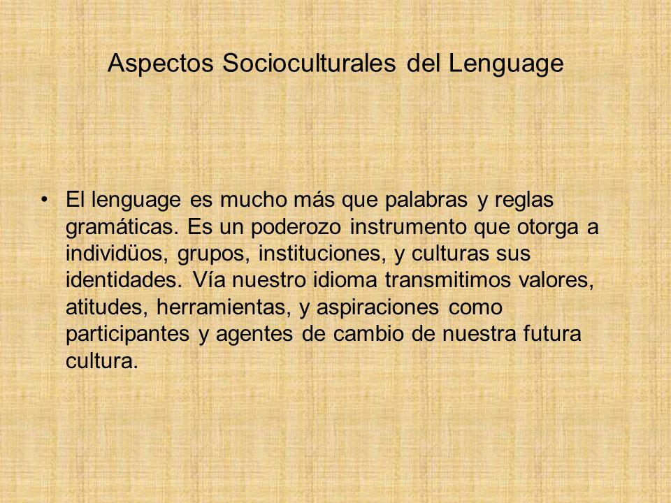 Aspectos Socioculturales del Lenguage El lenguage es mucho más que palabras y reglas gramáticas. Es un poderozo instrumento que otorga a individüos, g